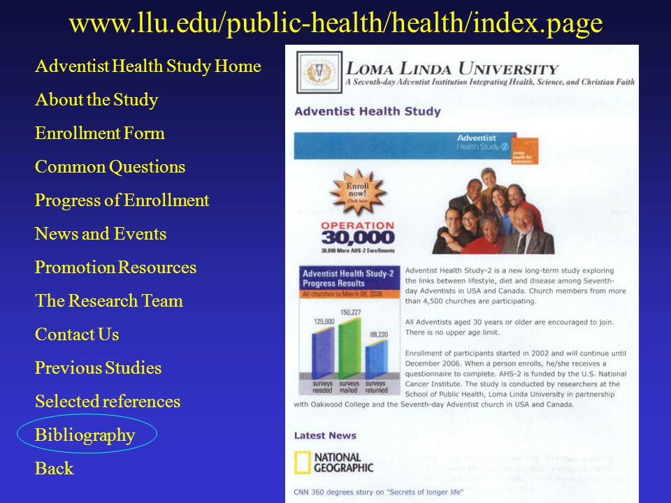 www.llu.edu/public-health/health/index.page Adventist Health Study Home About the Study Enrollment Form Common Questions Progress of Enrollment News and Events Promotion Resources The Research Team Contact Us Previous Studies Selected references Bibliography Back