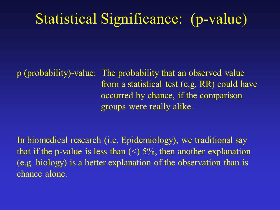 Statistical Significance: (p-value) p (probability)-value: The probability that an observed value from a statistical test (e.g.