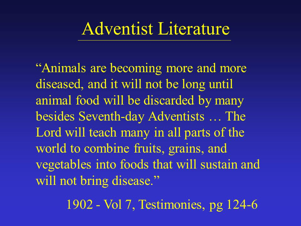 Adventist Literature Animals are becoming more and more diseased, and it will not be long until animal food will be discarded by many besides Seventh-day Adventists … The Lord will teach many in all parts of the world to combine fruits, grains, and vegetables into foods that will sustain and will not bring disease. 1902 - Vol 7, Testimonies, pg 124-6