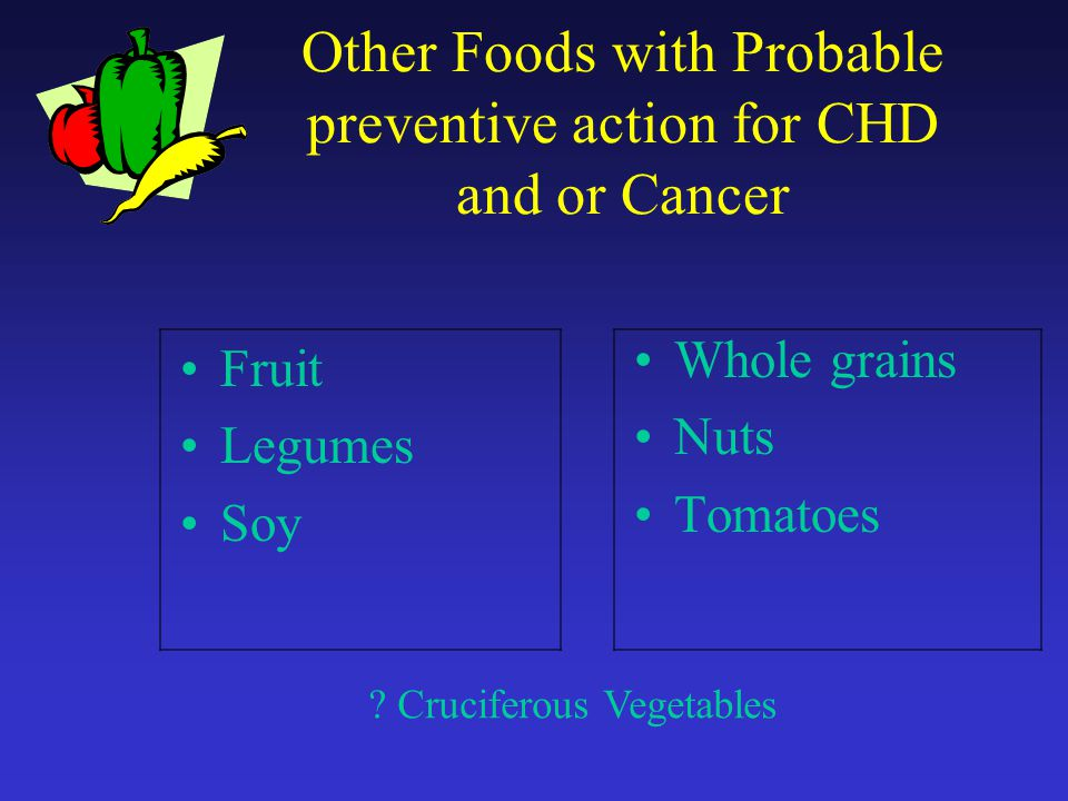 Other Foods with Probable preventive action for CHD and or Cancer Fruit Legumes Soy Whole grains Nuts Tomatoes .