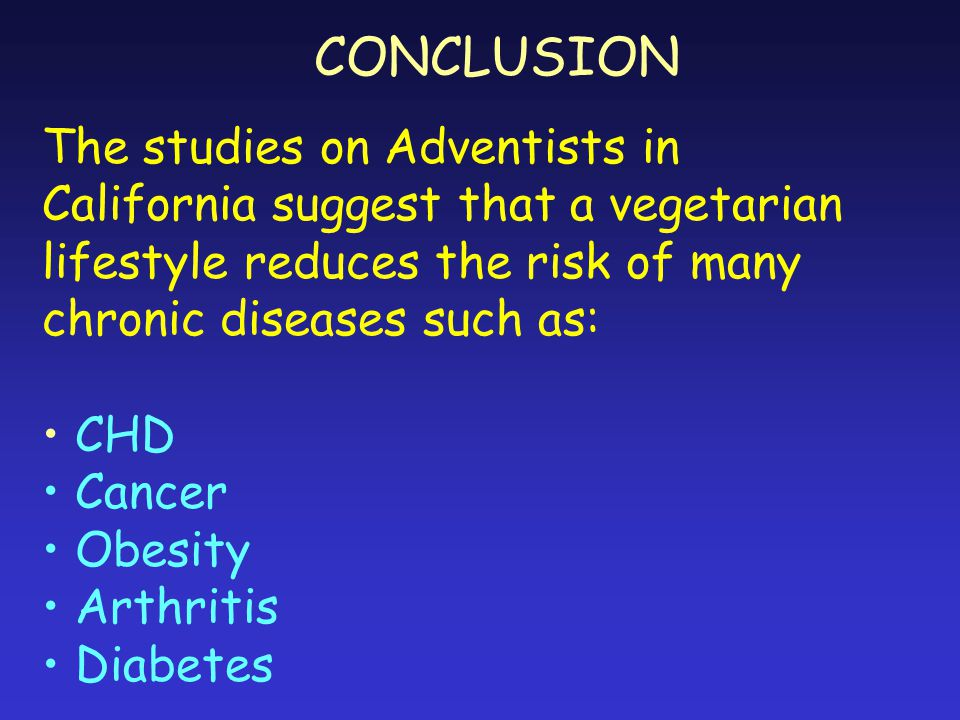 CONCLUSION The studies on Adventists in California suggest that a vegetarian lifestyle reduces the risk of many chronic diseases such as: CHD Cancer Obesity Arthritis Diabetes