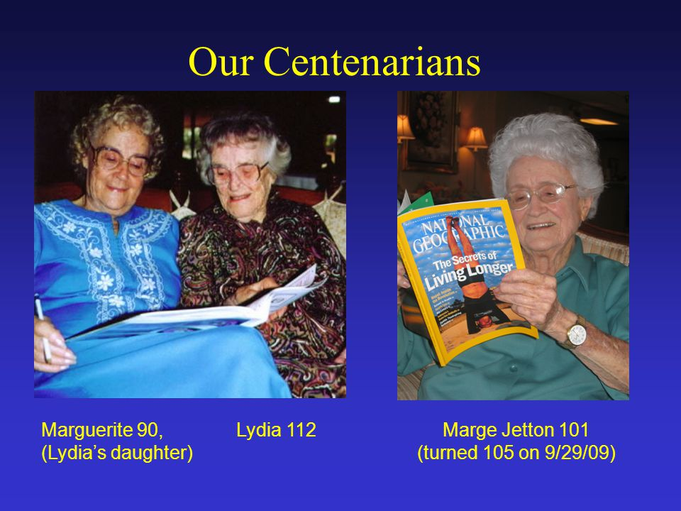 Our Centenarians Marge Jetton 101 (turned 105 on 9/29/09) Marguerite 90, Lydia 112 (Lydia's daughter)