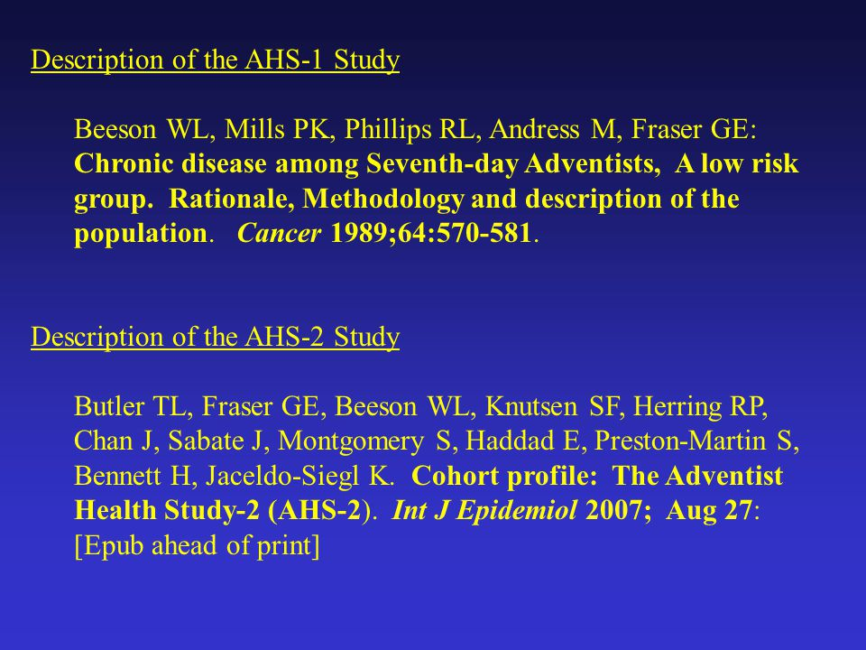 Description of the AHS-1 Study Beeson WL, Mills PK, Phillips RL, Andress M, Fraser GE: Chronic disease among Seventh-day Adventists, A low risk group.