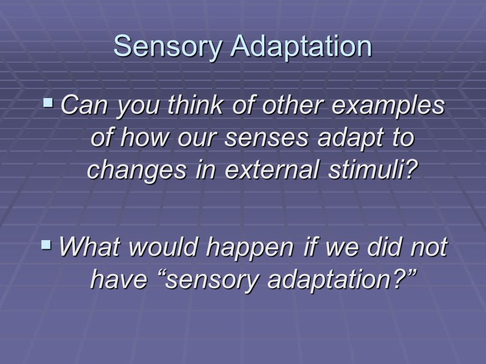 """Sensory Adaptation  Can you think of other examples of how our senses adapt to changes in external stimuli?  What would happen if we did not have """"s"""