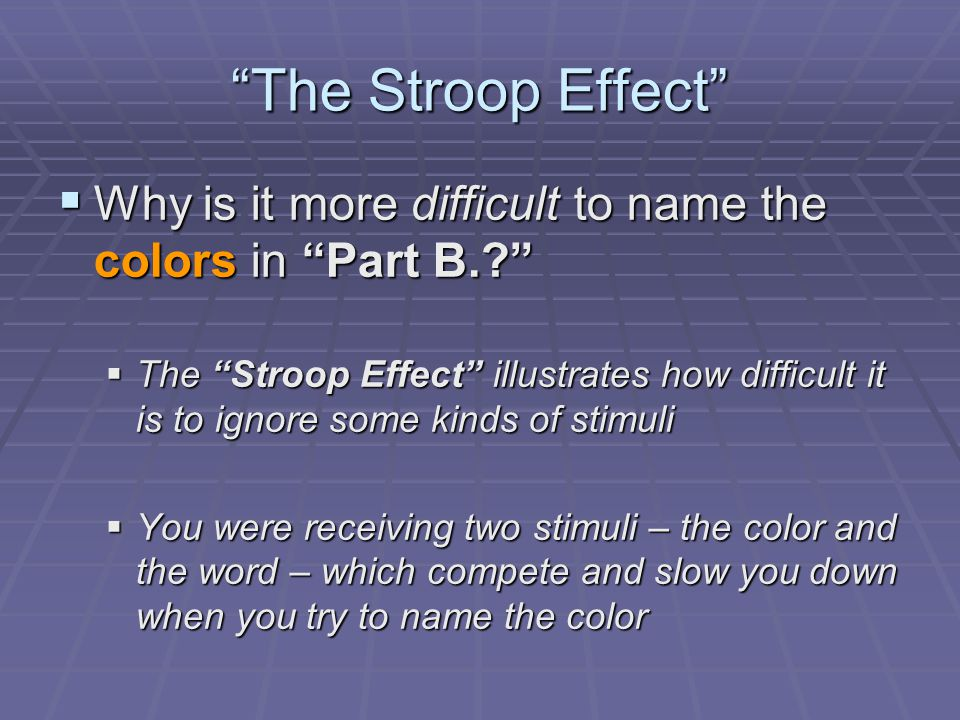 The Stroop Effect  Why is it more difficult to name the colors in Part B.?  The Stroop Effect illustrates how difficult it is to ignore some kinds of stimuli  You were receiving two stimuli – the color and the word – which compete and slow you down when you try to name the color