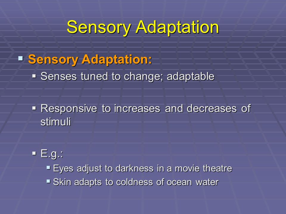 Sensory Adaptation  Sensory Adaptation:  Senses tuned to change; adaptable  Responsive to increases and decreases of stimuli  E.g.:  Eyes adjust to darkness in a movie theatre  Skin adapts to coldness of ocean water