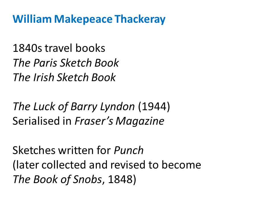 William Makepeace Thackeray 1840s travel books The Paris Sketch Book The Irish Sketch Book The Luck of Barry Lyndon (1944) Serialised in Fraser's Magazine Sketches written for Punch (later collected and revised to become The Book of Snobs, 1848)