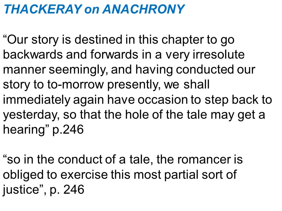 THACKERAY on ANACHRONY Our story is destined in this chapter to go backwards and forwards in a very irresolute manner seemingly, and having conducted our story to to-morrow presently, we shall immediately again have occasion to step back to yesterday, so that the hole of the tale may get a hearing p.246 so in the conduct of a tale, the romancer is obliged to exercise this most partial sort of justice , p.
