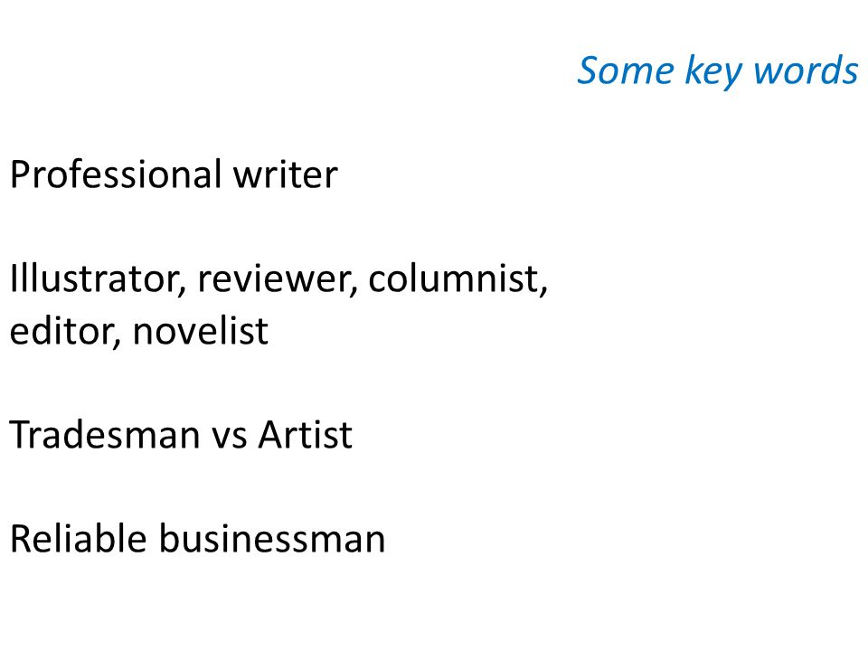 Some key words Professional writer Illustrator, reviewer, columnist, editor, novelist Tradesman vs Artist Reliable businessman