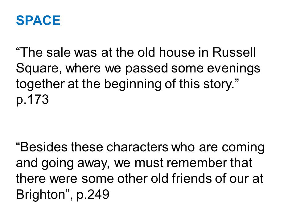 SPACE The sale was at the old house in Russell Square, where we passed some evenings together at the beginning of this story. p.173 Besides these characters who are coming and going away, we must remember that there were some other old friends of our at Brighton , p.249