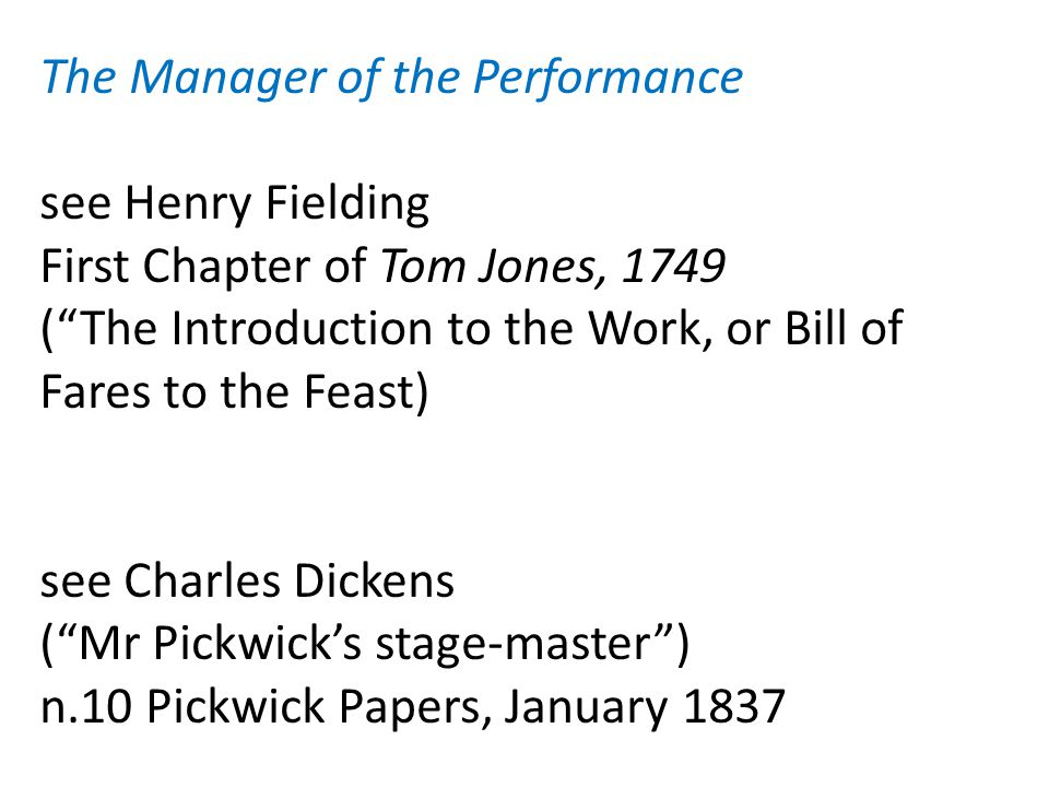 The Manager of the Performance see Henry Fielding First Chapter of Tom Jones, 1749 ( The Introduction to the Work, or Bill of Fares to the Feast) see Charles Dickens ( Mr Pickwick's stage-master ) n.10 Pickwick Papers, January 1837