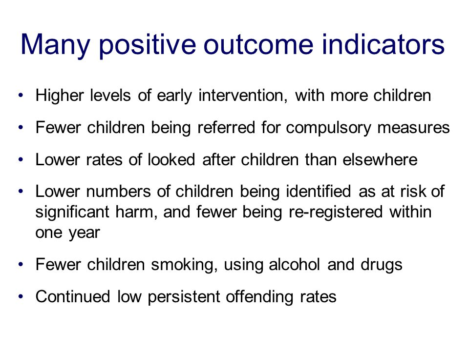 Many positive outcome indicators Higher levels of early intervention, with more children Fewer children being referred for compulsory measures Lower r