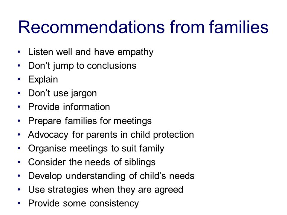 Recommendations from families Listen well and have empathy Don't jump to conclusions Explain Don't use jargon Provide information Prepare families for