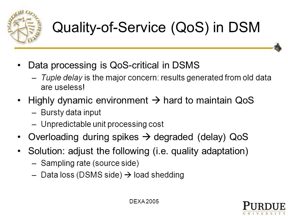 DEXA 2005 Quality-of-Service (QoS) in DSM Data processing is QoS-critical in DSMS –Tuple delay is the major concern: results generated from old data a