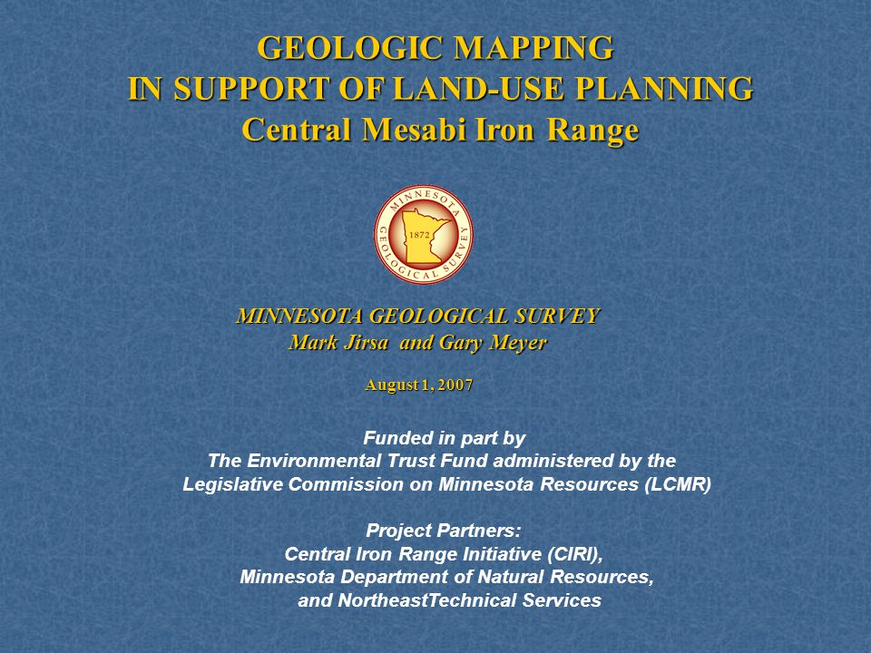 GEOLOGIC MAPPING IN SUPPORT OF LAND-USE PLANNING Central Mesabi Iron Range August 1, 2007 MINNESOTA GEOLOGICAL SURVEY Mark Jirsa and Gary Meyer Funded