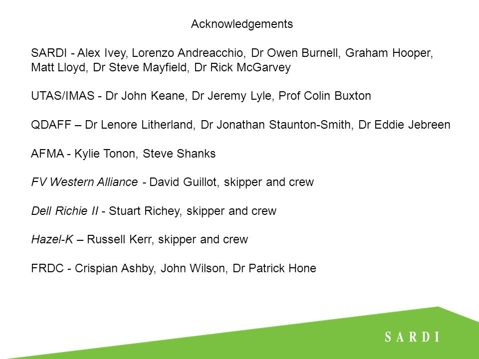 Acknowledgements SARDI - Alex Ivey, Lorenzo Andreacchio, Dr Owen Burnell, Graham Hooper, Matt Lloyd, Dr Steve Mayfield, Dr Rick McGarvey UTAS/IMAS - Dr John Keane, Dr Jeremy Lyle, Prof Colin Buxton QDAFF – Dr Lenore Litherland, Dr Jonathan Staunton-Smith, Dr Eddie Jebreen AFMA - Kylie Tonon, Steve Shanks FV Western Alliance - David Guillot, skipper and crew Dell Richie II - Stuart Richey, skipper and crew Hazel-K – Russell Kerr, skipper and crew FRDC - Crispian Ashby, John Wilson, Dr Patrick Hone