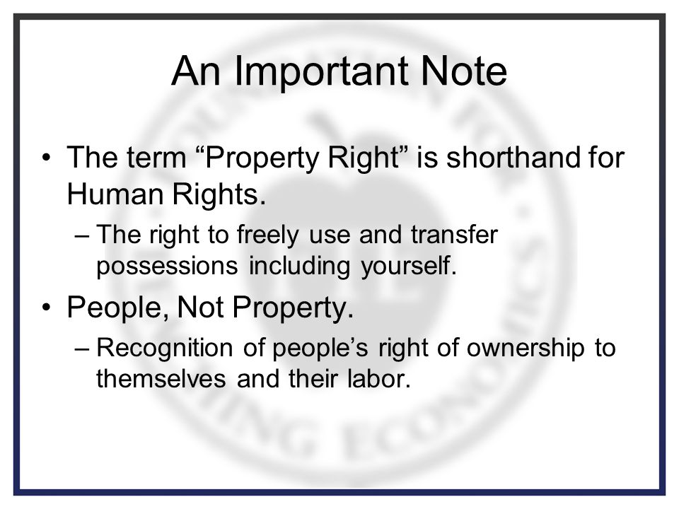 An Important Note The term Property Right is shorthand for Human Rights.
