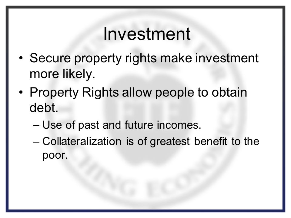 Investment Secure property rights make investment more likely.