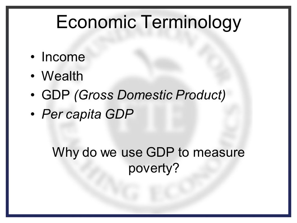 Economic Terminology Income Wealth GDP (Gross Domestic Product) Per capita GDP Why do we use GDP to measure poverty