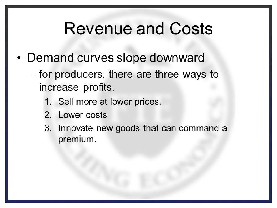 Revenue and Costs Demand curves slope downward –for producers, there are three ways to increase profits.