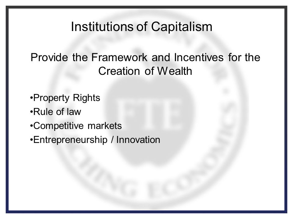 Provide the Framework and Incentives for the Creation of Wealth Property Rights Rule of law Competitive markets Entrepreneurship / Innovation Institutions of Capitalism