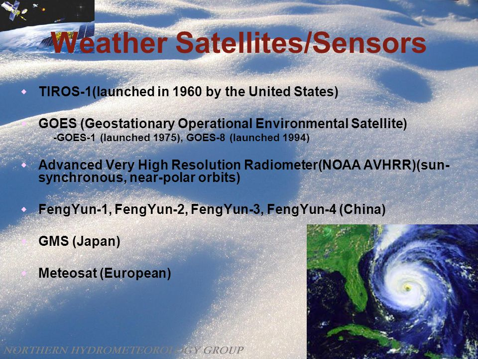 Weather Satellites/Sensors  TIROS-1(launched in 1960 by the United States)  GOES (Geostationary Operational Environmental Satellite) -GOES-1 (launched 1975), GOES-8 (launched 1994)  Advanced Very High Resolution Radiometer(NOAA AVHRR)(sun- synchronous, near-polar orbits)  FengYun-1, FengYun-2, FengYun-3, FengYun-4 (China)  GMS (Japan)  Meteosat (European)