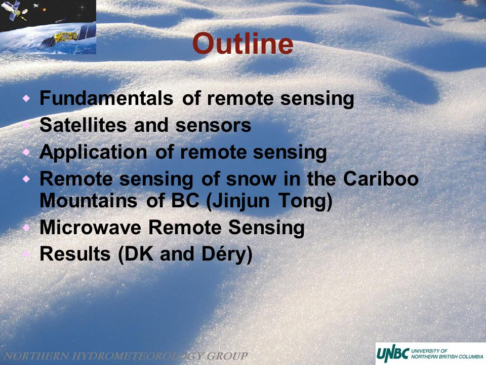 Outline  Fundamentals of remote sensing  Satellites and sensors  Application of remote sensing  Remote sensing of snow in the Cariboo Mountains of BC (Jinjun Tong)  Microwave Remote Sensing  Results (DK and Déry)
