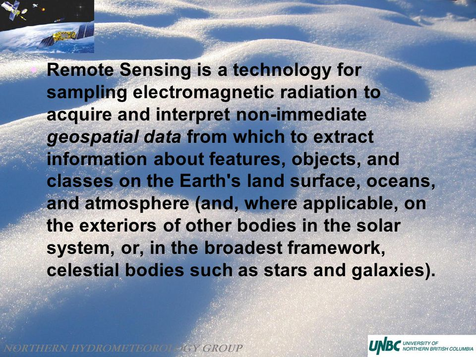  Remote Sensing is a technology for sampling electromagnetic radiation to acquire and interpret non-immediate geospatial data from which to extract information about features, objects, and classes on the Earth s land surface, oceans, and atmosphere (and, where applicable, on the exteriors of other bodies in the solar system, or, in the broadest framework, celestial bodies such as stars and galaxies).