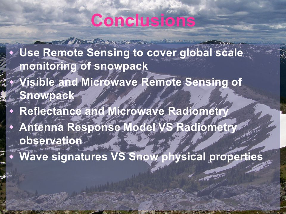 Conclusions  Use Remote Sensing to cover global scale monitoring of snowpack  Visible and Microwave Remote Sensing of Snowpack  Reflectance and Microwave Radiometry  Antenna Response Model VS Radiometry observation  Wave signatures VS Snow physical properties