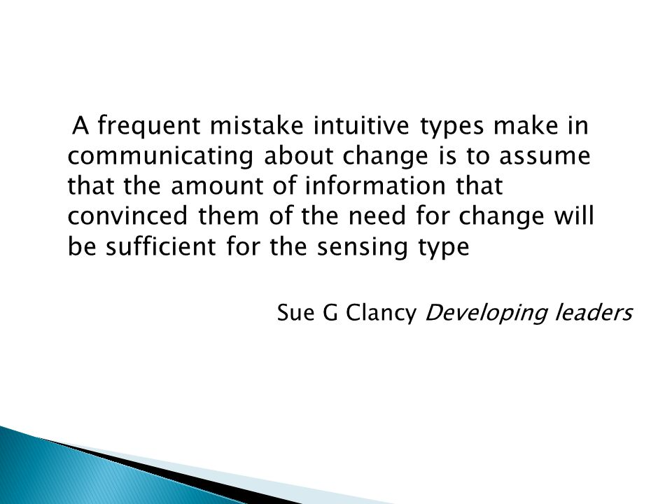 A frequent mistake intuitive types make in communicating about change is to assume that the amount of information that convinced them of the need for change will be sufficient for the sensing type Sue G Clancy Developing leaders