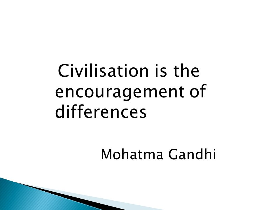 Civilisation is the encouragement of differences Mohatma Gandhi