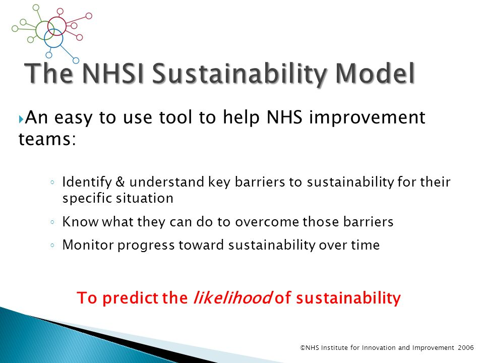  An easy to use tool to help NHS improvement teams: ◦ Identify & understand key barriers to sustainability for their specific situation ◦ Know what they can do to overcome those barriers ◦ Monitor progress toward sustainability over time ©NHS Institute for Innovation and Improvement 2006 To predict the likelihood of sustainability