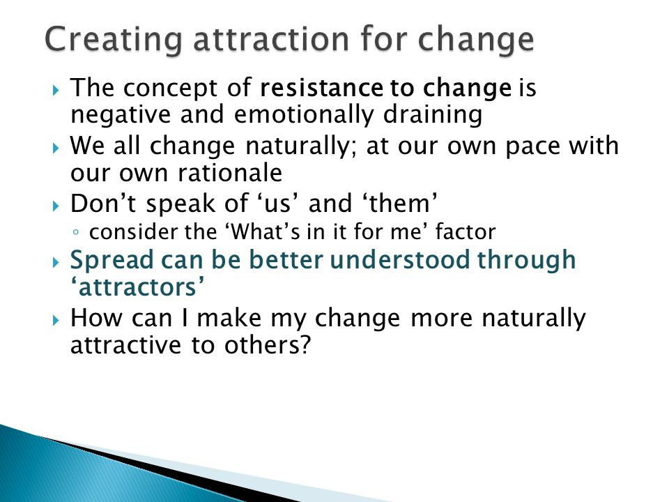  The concept of resistance to change is negative and emotionally draining  We all change naturally; at our own pace with our own rationale  Don't speak of 'us' and 'them' ◦ consider the 'What's in it for me' factor  Spread can be better understood through 'attractors'  How can I make my change more naturally attractive to others