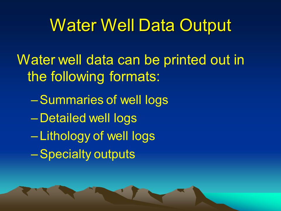 Water Well Data Output Water well data can be printed out in the following formats: –Summaries of well logs –Detailed well logs –Lithology of well log