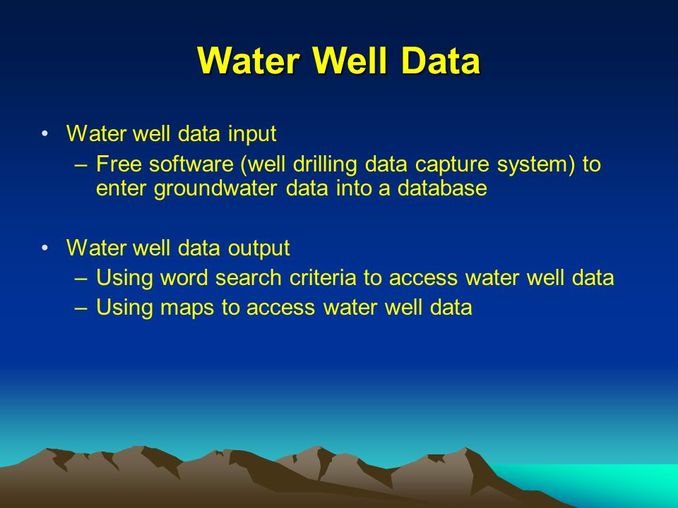 Water Well Data Water well data input –Free software (well drilling data capture system) to enter groundwater data into a database Water well data out