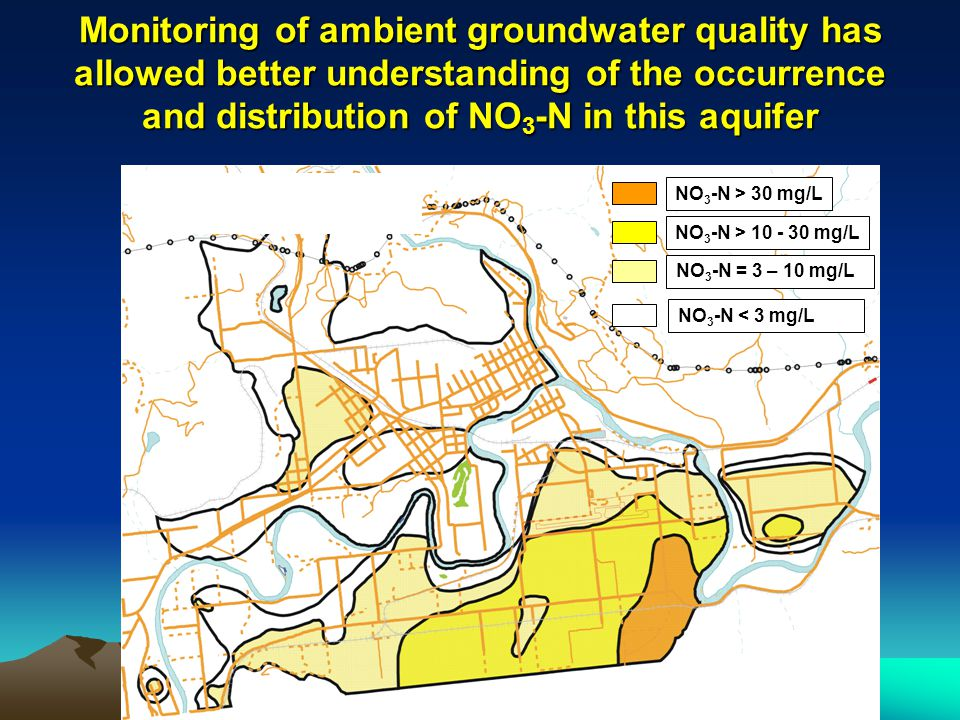 Monitoring of ambient groundwater quality has allowed better understanding of the occurrence and distribution of NO 3 -N in this aquifer NO 3 -N > 30