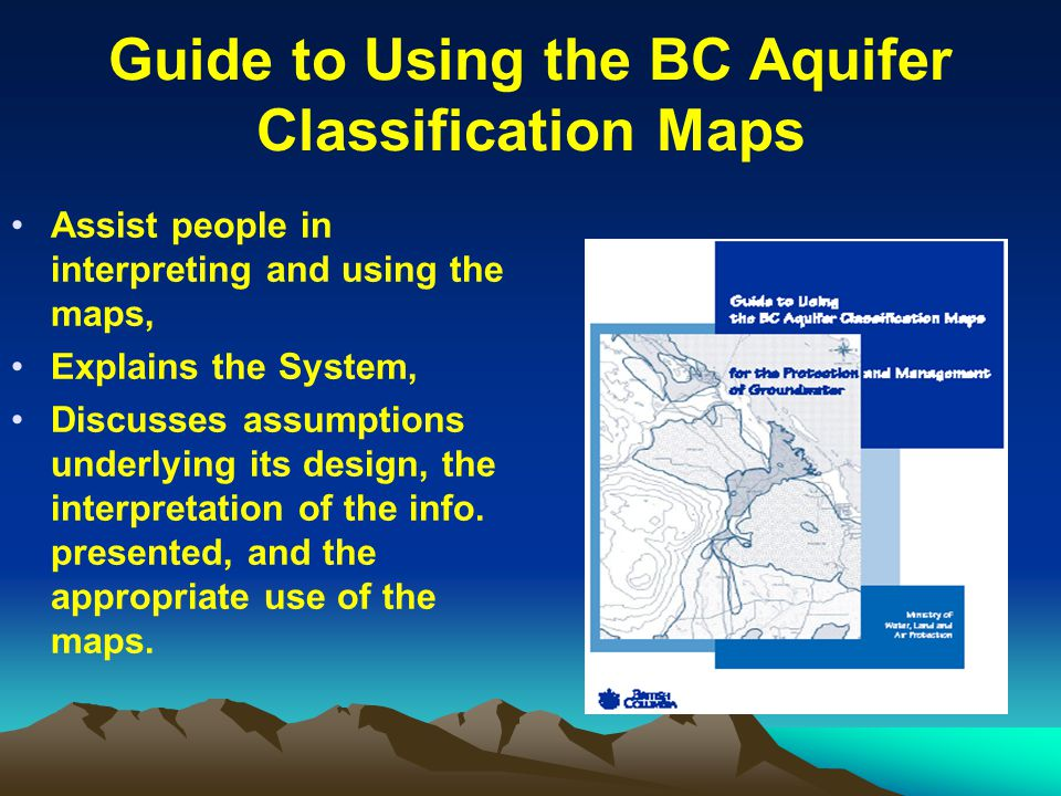 Guide to Using the BC Aquifer Classification Maps Assist people in interpreting and using the maps, Explains the System, Discusses assumptions underly