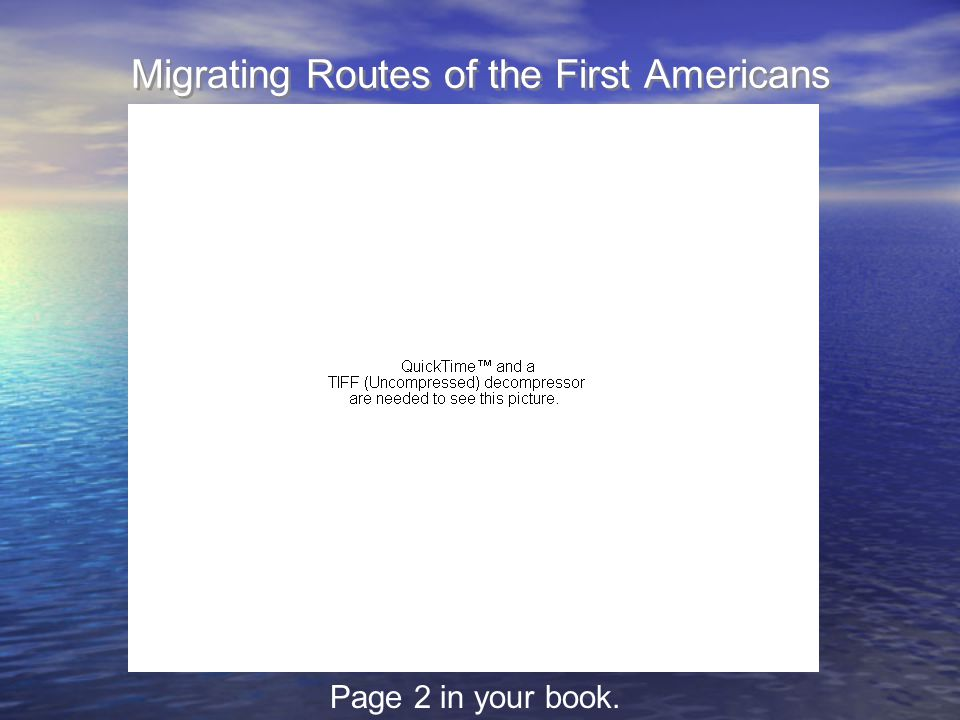 Migrating Routes of the First Americans Page 2 in your book.