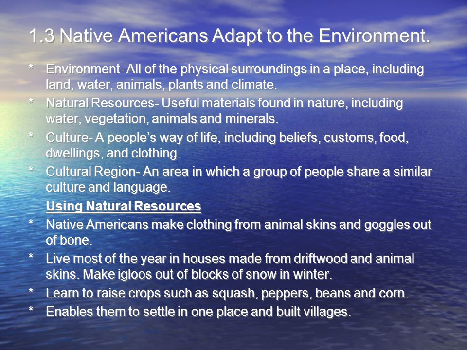 1.3 Native Americans Adapt to the Environment. *Environment- All of the physical surroundings in a place, including land, water, animals, plants and c