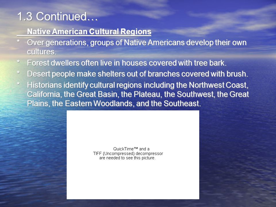 1.3 Continued… Native American Cultural Regions *Over generations, groups of Native Americans develop their own cultures. *Forest dwellers often live