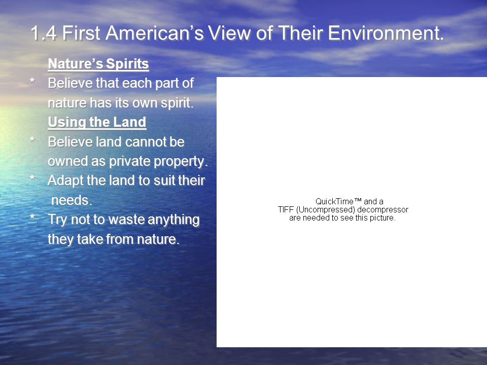 1.4 First American's View of Their Environment. Nature's Spirits *Believe that each part of nature has its own spirit. Using the Land *Believe land ca