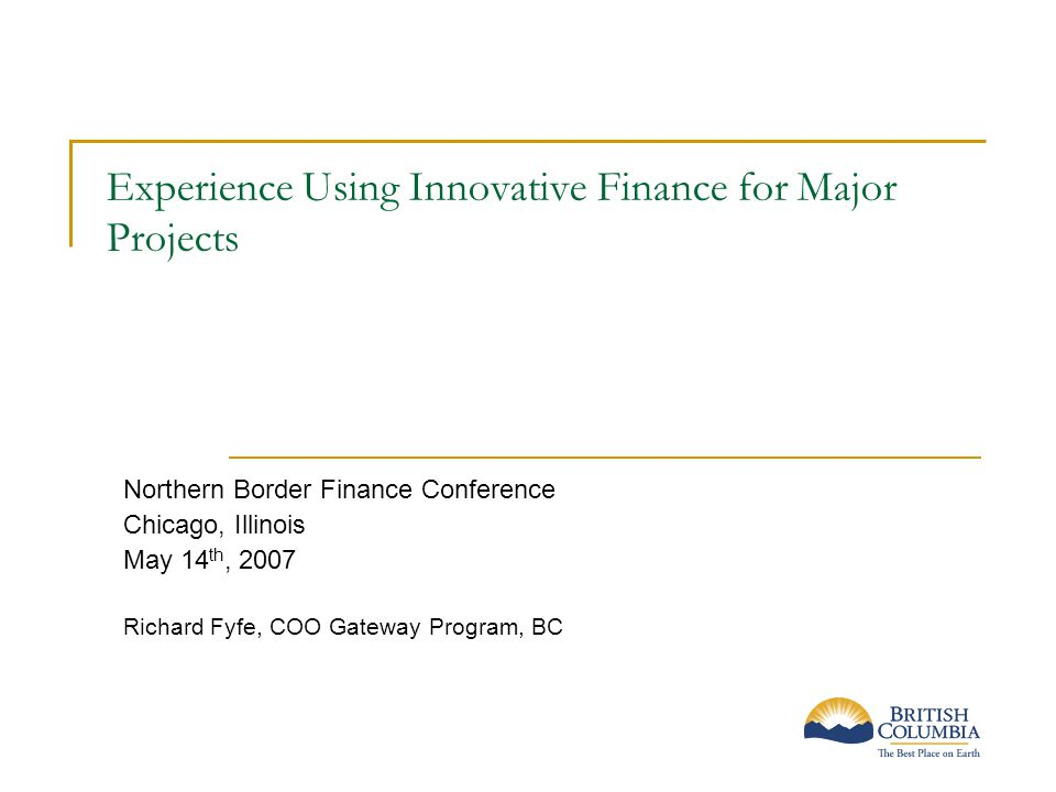 Experience Using Innovative Finance for Major Projects Northern Border Finance Conference Chicago, Illinois May 14 th, 2007 Richard Fyfe, COO Gateway Program, BC
