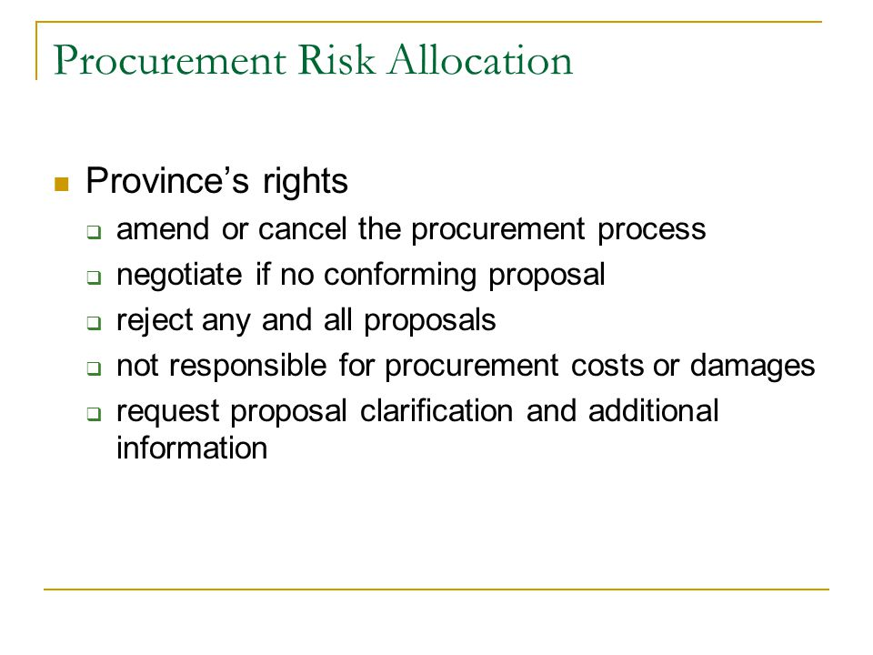 Procurement Risk Allocation Province's rights  amend or cancel the procurement process  negotiate if no conforming proposal  reject any and all proposals  not responsible for procurement costs or damages  request proposal clarification and additional information
