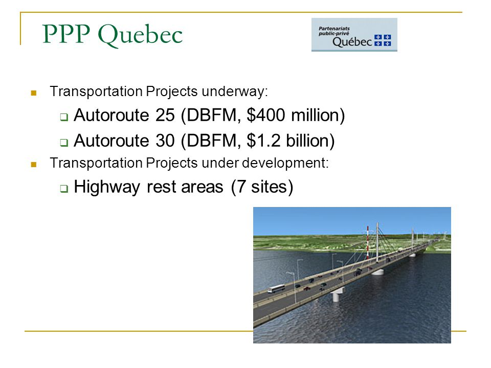 PPP Quebec Transportation Projects underway:  Autoroute 25 (DBFM, $400 million)  Autoroute 30 (DBFM, $1.2 billion) Transportation Projects under development:  Highway rest areas (7 sites)