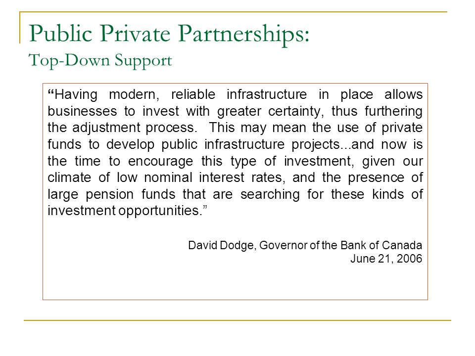 Public Private Partnerships: Commitment Since we launched the public/private initiative in 2002, we have actually either started or completed $4.7 billion in new P3 projects...that is the future of Development in the Province of British Columbia: Better value, on time, on budget.