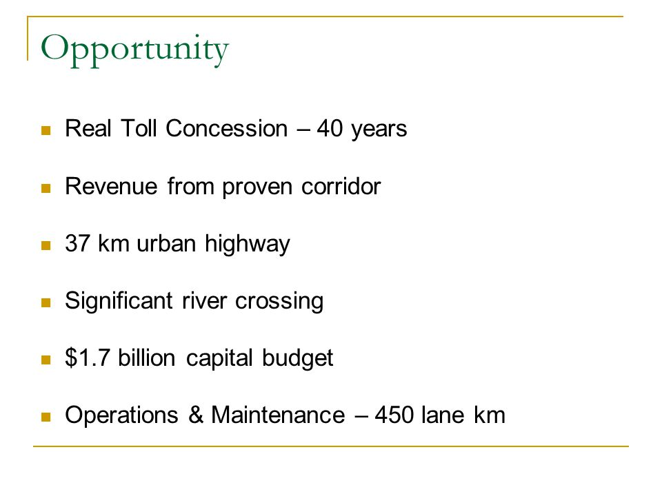Opportunity Real Toll Concession – 40 years Revenue from proven corridor 37 km urban highway Significant river crossing $1.7 billion capital budget Operations & Maintenance – 450 lane km