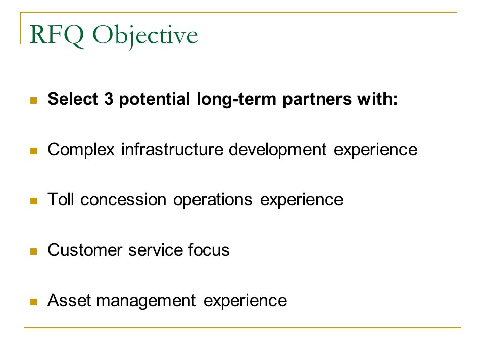 RFQ Objective Select 3 potential long-term partners with: Complex infrastructure development experience Toll concession operations experience Customer service focus Asset management experience