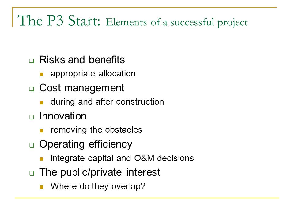 The P3 Start: Getting Started Define the Project  Scope/Schedule/Budget Delivery Model  Conventional Tender  Design/Build  DBFO (availability payments/independent revenue) Decision Making/Input  Public Consultation Project Definition Design  Private Consultation Risk Allocation Project Financeability