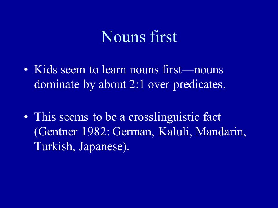 Nouns first Kids seem to learn nouns first—nouns dominate by about 2:1 over predicates.