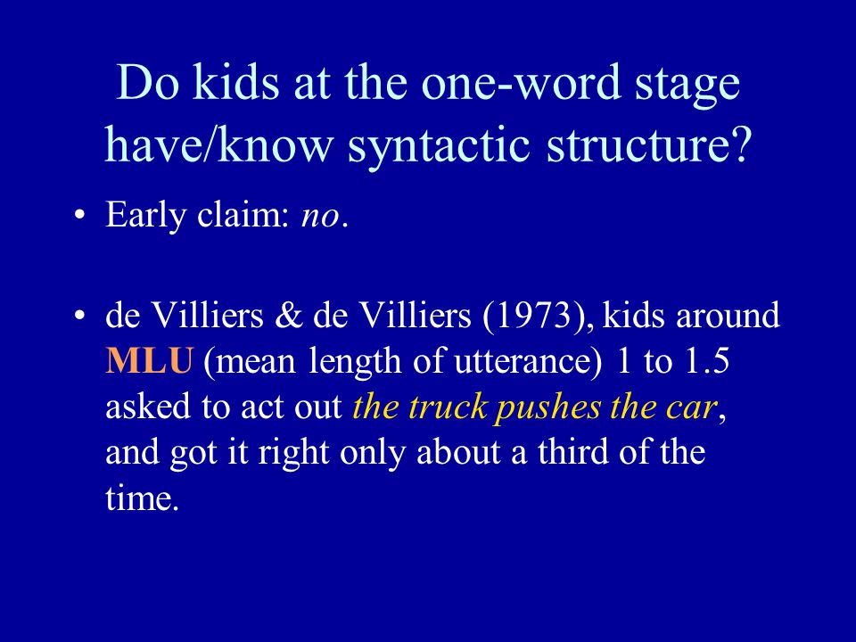 Do kids at the one-word stage have/know syntactic structure? Early claim: no. de Villiers & de Villiers (1973), kids around MLU (mean length of uttera